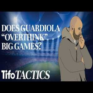 """Tifo: Does Pep Guardiola """"Overthink"""" Big Games?"""