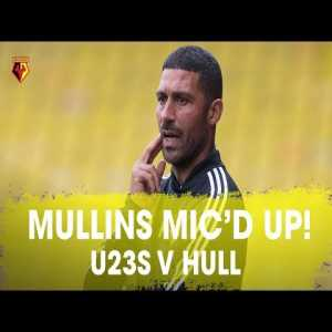 Watford U23 Manager Hayden Mullins mic'd up for the 5-0 win against Hull.