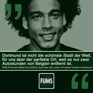 Axel Witsel about his family's life in Dortmund: Dortmund isn't the most beautiful place on earth but it's perfect for us. Because it only takes two hours with the car from Dortmund to Belgium.
