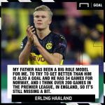 "Haaland: ""My father has been a big role model for me. To try to get better than him is also a goal and he has 34 games for Norway, and I think over 200 games in Premier League, in England. So, it's still missing a bit"""